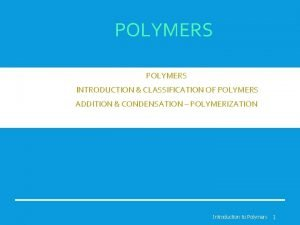 POLYMERS INTRODUCTION CLASSIFICATION OF POLYMERS ADDITION CONDENSATION POLYMERIZATION