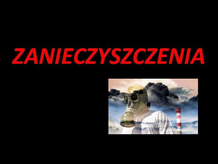 ZANIECZYSZCZENIA Zanieczyszczenia powietrza Zanieczyszczeniami powietrza nazywamy wszelkie substancje
