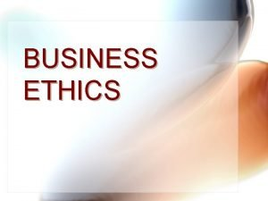 BUSINESS ETHICS BUSINESS ETHICS Let me appeal to