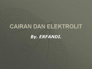 CAIRAN DAN ELEKTROLIT By ERFANDI KOMPARTEMEN CAIRAN Seluruh