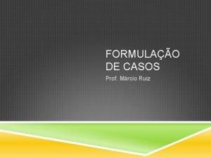 FORMULAO DE CASOS Prof Mrcio Ruiz FORMULAO DE