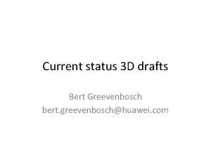Current status 3 D drafts Bert Greevenbosch bert