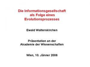 Die Informationsgesellschaft als Folge eines Evolutionsprozesses Ewald Walterskirchen