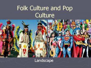 Folk Culture and Pop Culture Landscape Folk Popular