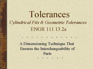 Tolerances Cylindrical Fits Geometric Tolerances ENGR 111 13