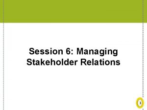 Session 6 Managing Stakeholder Relations 1 Approach to