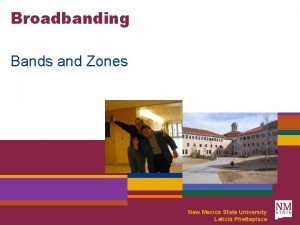 Broadbanding Bands and Zones New Mexico State University