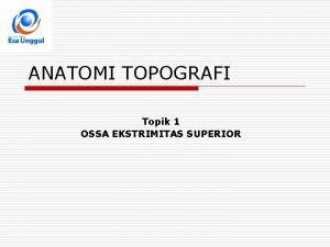 ANATOMI TOPOGRAFI Topik 1 OSSA EKSTRIMITAS SUPERIOR POKOK