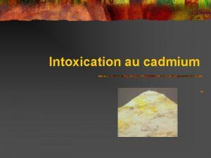 Intoxication au cadmium Quelques gnralits n n n