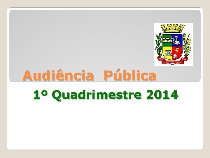 Audincia Pblica 1 Quadrimestre 2014 AUDINCIA PBLICA AVALIAO