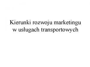 Kierunki rozwoju marketingu w usugach transportowych Kierunki rozwoju