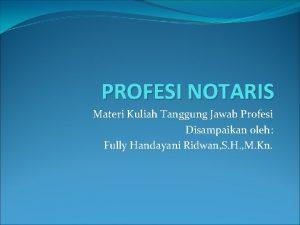 PROFESI NOTARIS Materi Kuliah Tanggung Jawab Profesi Disampaikan