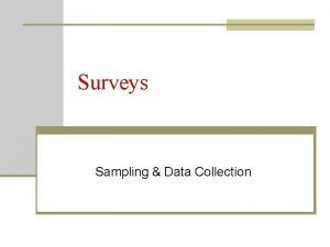 Surveys Sampling Data Collection Surveys n Elicits information