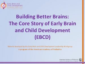 Building Better Brains The Core Story of Early