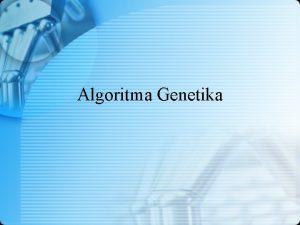 Algoritma Genetika Algoritma Genetika Representasi Kromosom Membangkitkan Populasi