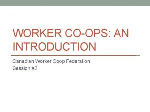 WORKER COOPS AN INTRODUCTION Canadian Worker Coop Federation