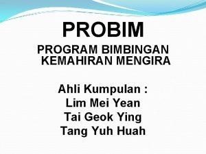 PROBIM PROGRAM BIMBINGAN KEMAHIRAN MENGIRA Ahli Kumpulan Lim