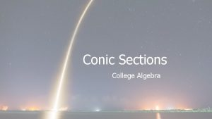 Conic Sections College Algebra Conic Sections A conic