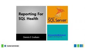 Reporting For SQL Health Dennis E Graham dennis