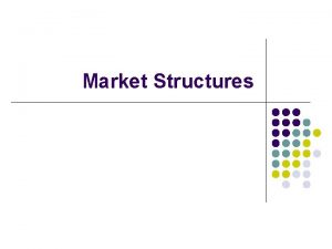 Market Structures Market Structures MOST COMPETITIVE LEAST COMPETITIVE
