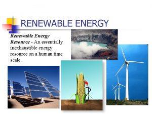 RENEWABLE ENERGY Renewable Energy Resource An essentially inexhaustible