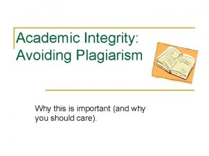 Academic Integrity Avoiding Plagiarism Why this is important