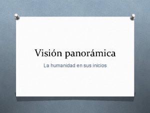 Visin panormica La humanidad en sus inicios Evolucin