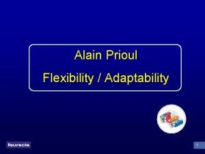 Alain Prioul Flexibility Adaptability 1 Definitions Flexibility Adaptability