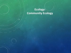 Ecology Community Ecology COMMUNITY ECOLOGY Populations are linked