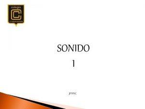 SONIDO I jmmc El sonido es un fenmeno