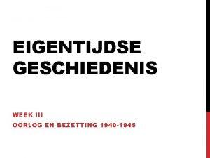 EIGENTIJDSE GESCHIEDENIS WEEK III OORLOG EN BEZETTING 1940