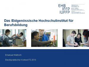 Das Eidgenssische Hochschulinstitut fr Berufsbildung Emanuel Wthrich Berufspraktischer