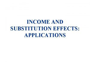 INCOME AND SUBSTITUTION EFFECTS APPLICATIONS INCOME AND SUBSTITUTION