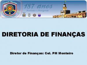DIRETORIA DE FINANAS Diretor de Finanas Cel PM