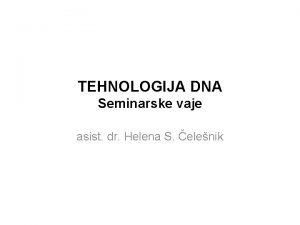 TEHNOLOGIJA DNA Seminarske vaje asist dr Helena S