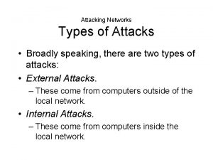 Attacking Networks Types of Attacks Broadly speaking there