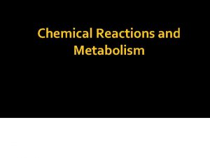 Chemical Reactions and Metabolism Metabolism Anabolism Catabolsim Metabolism