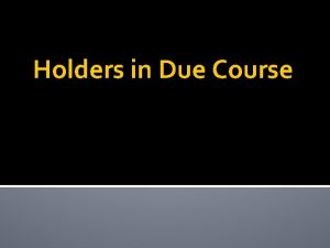 Holders in Due Course Holders in Due Course