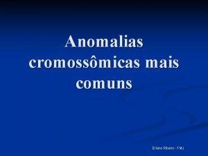 Anomalias cromossmicas mais comuns Erlane Ribeiro FMJ Anomalias