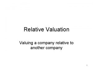 Relative Valuation Valuing a company relative to another