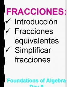 FRACCIONES Introduccin Fracciones equivalentes Simplificar fracciones Foundations of
