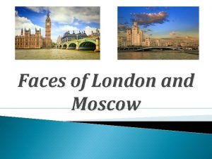Faces of London and Moscow London is the