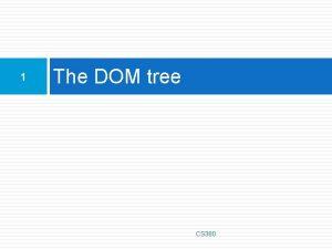 1 The DOM tree CS 380 The DOM