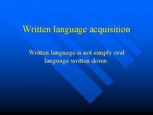 Written language acquisition Written language is not simply