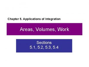 Chapter 5 Applications of Integration Areas Volumes Work