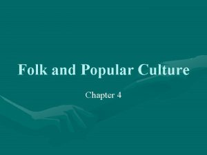 Folk and Popular Culture Chapter 4 Introduction Why