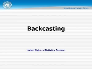Backcasting United Nations Statistics Division Overview o Any