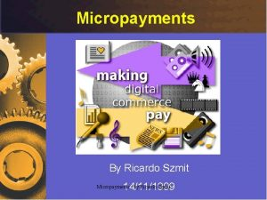 Micropayments By Ricardo Szmit 14111999 Micropayments by Ricardo