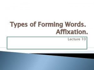 Types of Forming Words Affixation Lecture 10 1