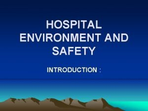 HOSPITAL ENVIRONMENT AND SAFETY INTRODUCTION The hospital environment